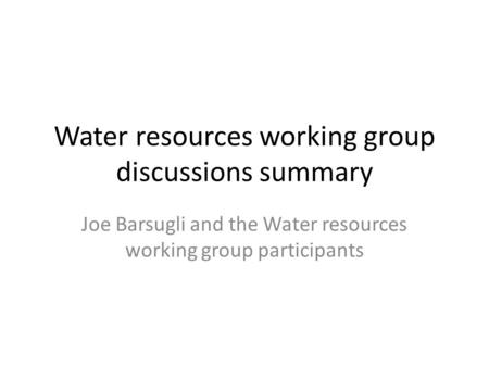 Water resources working group discussions summary Joe Barsugli and the Water resources working group participants.