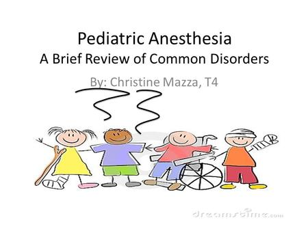 Pediatric Anesthesia A Brief Review of Common Disorders By: Christine Mazza, T4.