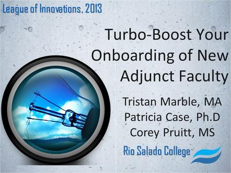 Turbo-Boost Your Onboarding of New Adjunct Faculty League of Innovations, 2013 Rio Salado College Tristan Marble, MA Patricia Case, Ph.D Corey Pruitt,