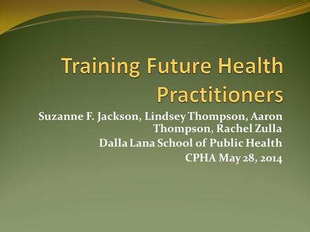 Suzanne F. Jackson, Lindsey Thompson, Aaron Thompson, Rachel Zulla Dalla Lana School of Public Health CPHA May 28, 2014.
