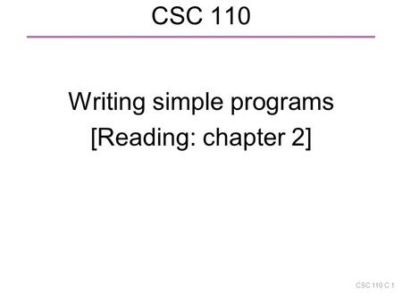 CSC 110 Writing simple programs [Reading: chapter 2] CSC 110 C 1.