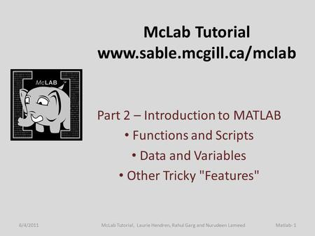 McLab Tutorial www.sable.mcgill.ca/mclab Part 2 – Introduction to MATLAB Functions and Scripts Data and Variables Other Tricky Features 6/4/2011Matlab-