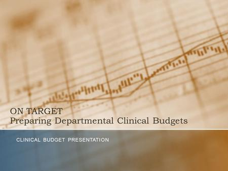 ON TARGET Preparing Departmental Clinical Budgets CLINICAL BUDGET PRESENTATION.