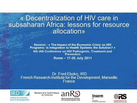 « Decentralization of HIV care in subsaharan Africa: lessons for resource allocation» Dr. Fred Eboko, IRD French Research Institute for the Development,