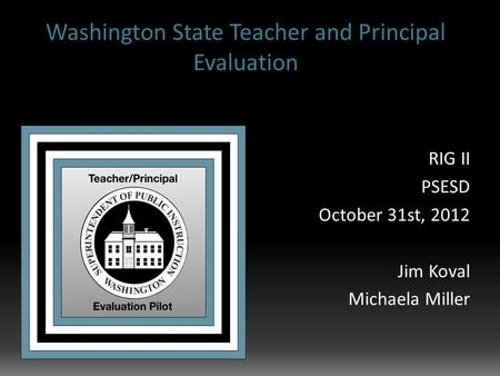 Washington State Teacher and Principal Evaluation RIG II PSESD October 31st, 2012 Jim Koval Michaela Miller.