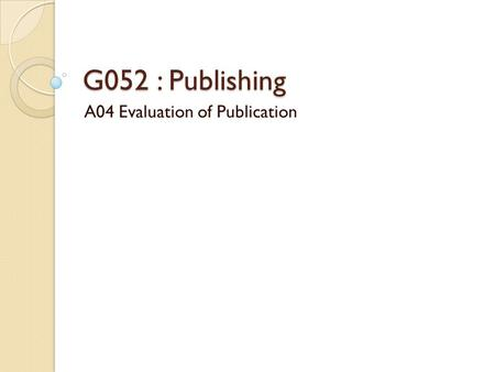 G052 : Publishing A04 Evaluation of Publication. Evaluation of Publication (G052) Your Publication.