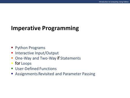 Introduction to Computing Using Python Imperative Programming  Python Programs  Interactive Input/Output  One-Way and Two-Way if Statements  for Loops.
