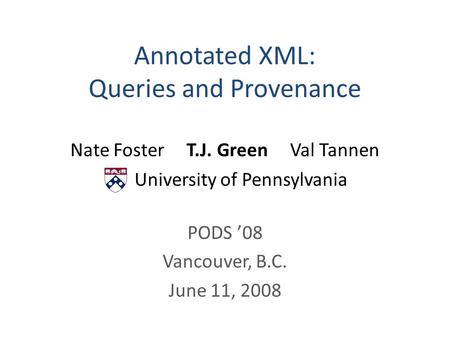 Annotated XML: Queries and Provenance Nate Foster T.J. Green Val Tannen University of Pennsylvania PODS '08 Vancouver, B.C. June 11, 2008.