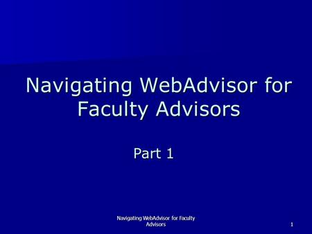 Navigating WebAdvisor for Faculty Advisors1 Part 1.