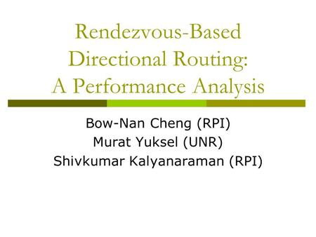 Rendezvous-Based Directional Routing: A Performance Analysis Bow-Nan Cheng (RPI) Murat Yuksel (UNR) Shivkumar Kalyanaraman (RPI)