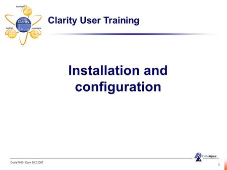Code P010 Date: 20.2.2007 1 Installation and configuration Clarity User Training.