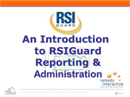© Copyright 2008, Remedy Interactive 800.776.5545 www.remedyinteractive.com An Introduction to RSIGuard Reporting & Administration Title Page.