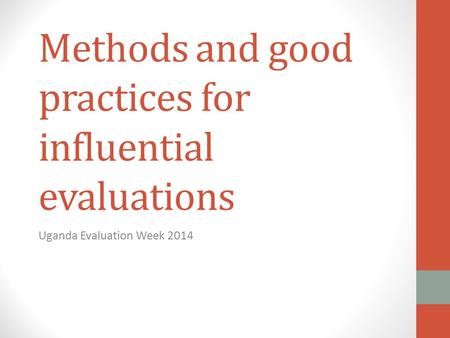 Methods and good practices for influential evaluations Uganda Evaluation Week 2014.