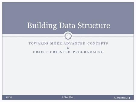 Lilian Blot TOWARDS MORE ADVANCED CONCEPTS & OBJECT ORIENTED PROGRAMMING Building Data Structure Autumn 2014 TPOP 1.