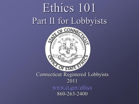 Ethics 101 Part II for Lobbyists Connecticut Registered Lobbyists 2011 www.ct.gov/ethics 860-263-2400.