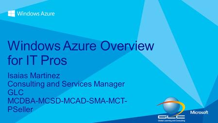Isaias Martinez Consulting and Services Manager GLC MCDBA-MCSD-MCAD-SMA-MCT- PSeller Windows Azure Overview for IT Pros.