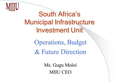 South Africa's Municipal Infrastructure Investment Unit Operations, Budget & Future Direction Ms. Gugu Moloi MIIU CEO.