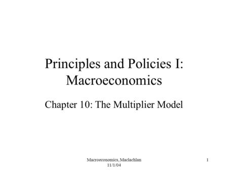 Macroeconomics, Maclachlan 11/1/04 1 Principles and Policies I: Macroeconomics Chapter 10: The Multiplier Model.