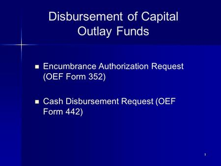 1 Disbursement of Capital Outlay Funds Encumbrance Authorization Request (OEF Form 352) Cash Disbursement Request (OEF Form 442)