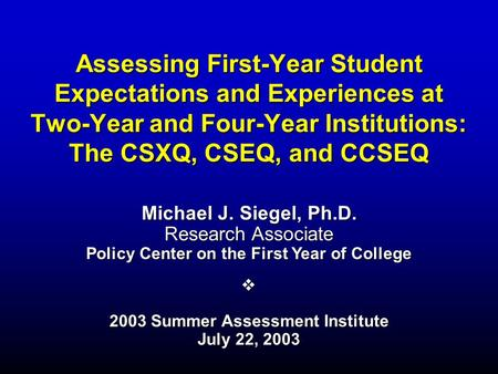 Assessing First-Year Student Expectations and Experiences at Two-Year and Four-Year Institutions: The CSXQ, CSEQ, and CCSEQ Michael J. Siegel, Ph.D. Research.
