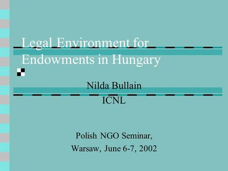 Legal Environment for Endowments in Hungary Nilda Bullain ICNL Polish NGO Seminar, Warsaw, June 6-7, 2002.