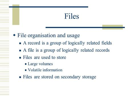 Files  File organisation and usage A record is a group of logically related fields A file is a group of logically related records Files are used to store.