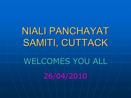 NIALI PANCHAYAT SAMITI, CUTTACK WELCOMES YOU ALL 26/04/2010.