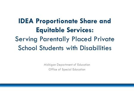 IDEA Proportionate Share and Equitable Services: Serving Parentally Placed Private School Students with Disabilities Michigan Department of Education Office.