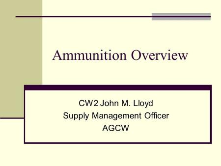 Ammunition Overview CW2 John M. Lloyd Supply Management Officer AGCW.