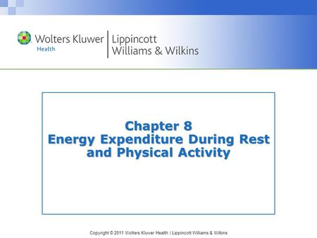Copyright © 2011 Wolters Kluwer Health | Lippincott Williams & Wilkins Chapter 8 Energy Expenditure During Rest and Physical Activity.