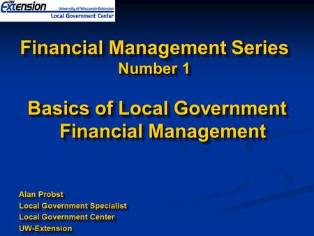 Financial Management Series Number 1 Basics of Local Government Financial Management Alan Probst Local Government Specialist Local Government Center UW-Extension.