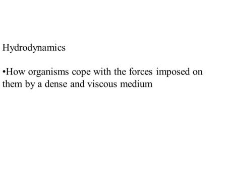Hydrodynamics How organisms cope with the forces imposed on them by a dense and viscous medium.