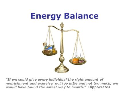 "Energy Balance ""If we could give every individual the right amount of nourishment and exercise, not too little and not too much, we would have found the."