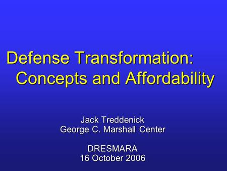 Defense Transformation: Concepts and Affordability Jack Treddenick George C. Marshall Center DRESMARA 16 October 2006.