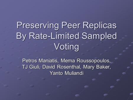 Preserving Peer Replicas By Rate-Limited Sampled Voting Petros Maniatis, Mema Roussopoulos, TJ Giuli, David Rosenthal, Mary Baker, Yanto Muliandi.
