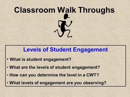 Classroom Walk Throughs Levels of Student Engagement What is student engagement? What are the levels of student engagement? How can you determine the level.