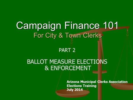 Campaign Finance 101 For City & Town Clerks PART 2 BALLOT MEASURE ELECTIONS & ENFORCEMENT Arizona Municipal Clerks Association Elections Training July.