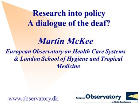 Research into policy A dialogue of the deaf? Martin McKee European Observatory on Health Care Systems & London School of Hygiene and Tropical Medicine.