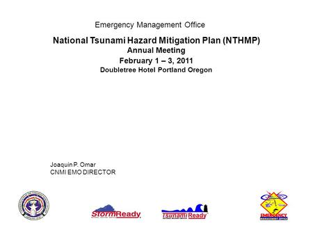 Emergency Management Office National Tsunami Hazard Mitigation Plan (NTHMP) Annual Meeting February 1 – 3, 2011 Doubletree Hotel Portland Oregon Joaquin.