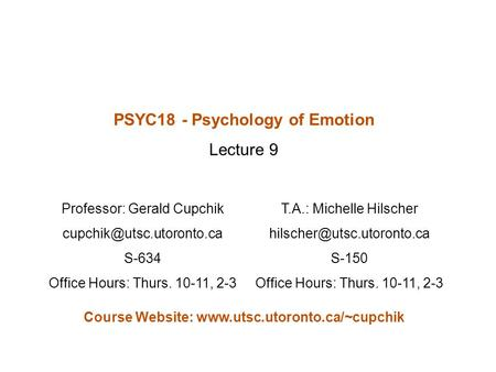 PSYC18 - Psychology of Emotion Lecture 9 Professor: Gerald Cupchik S-634 Office Hours: Thurs. 10-11, 2-3 T.A.: Michelle Hilscher.