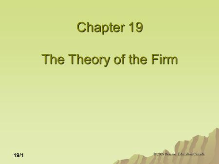 © 2009 Pearson Education Canada 19/1 Chapter 19 The Theory of the Firm.