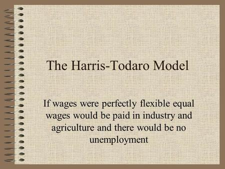 The Harris-Todaro Model If wages were perfectly flexible equal wages would be paid in industry and agriculture and there would be no unemployment.