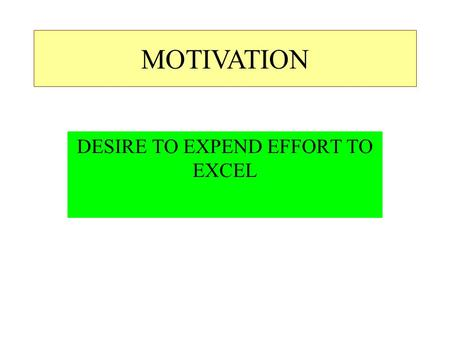 DESIRE TO EXPEND EFFORT TO EXCEL MOTIVATION. ACHIEVEMENT MOTIVATION –SETS GOAL AND STRIVES TO ACHIEVE IT –ACHIEVEMENT SATISFIES.