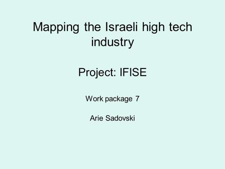 Mapping the Israeli high tech industry Project: IFISE Work package 7 Arie Sadovski.