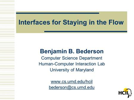 Interfaces for Staying in the Flow Benjamin B. Bederson Computer Science Department Human-Computer Interaction Lab University of Maryland www.cs.umd.edu/hcil.