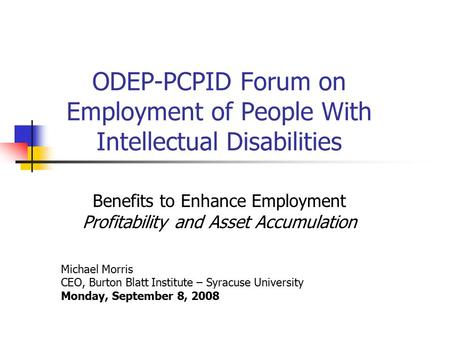 ODEP-PCPID Forum on Employment of People With Intellectual Disabilities Benefits to Enhance Employment Profitability and Asset Accumulation Michael Morris.