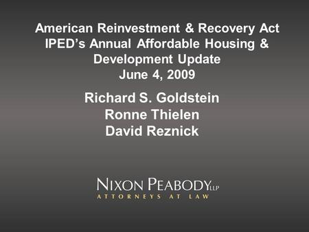 American Reinvestment & Recovery Act IPED's Annual Affordable Housing & Development Update June 4, 2009 Richard S. Goldstein Ronne Thielen David Reznick.