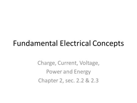Fundamental Electrical Concepts Charge, Current, Voltage, Power and Energy Chapter 2, sec. 2.2 & 2.3.