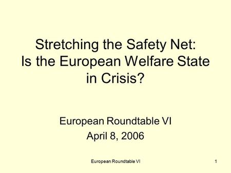 European Roundtable VI1 Stretching the Safety Net: Is the European Welfare State in Crisis? European Roundtable VI April 8, 2006.