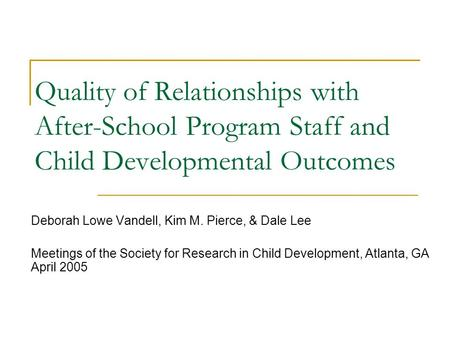 Quality of Relationships with After-School Program Staff and Child Developmental Outcomes Deborah Lowe Vandell, Kim M. Pierce, & Dale Lee Meetings of the.